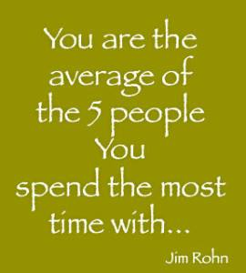 You are the Average of the 5 people who you spend most time with Jim Rohn